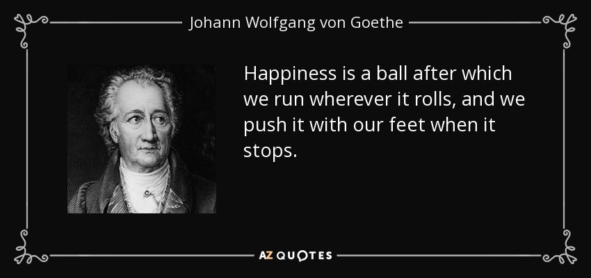 Happiness is a ball after which we run wherever it rolls, and we push it with our feet when it stops. - Johann Wolfgang von Goethe
