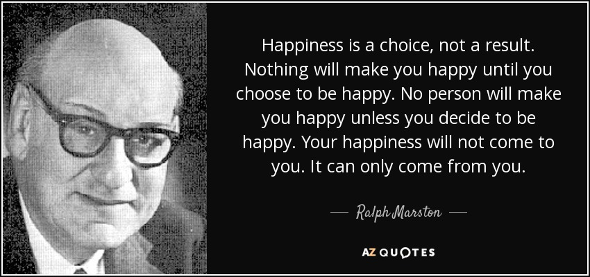 Happiness is a choice, not a result. Nothing will make you happy until you choose to be happy. No person will make you happy unless you decide to be happy. Your happiness will not come to you. It can only come from you. - Ralph Marston