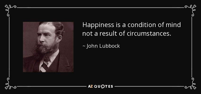 Happiness is a condition of mind not a result of circumstances. - John Lubbock