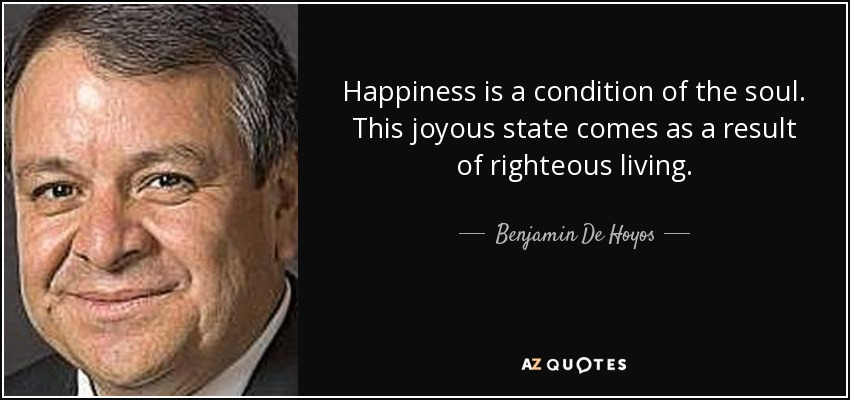Happiness is a condition of the soul. This joyous state comes as a result of righteous living. - Benjamin De Hoyos