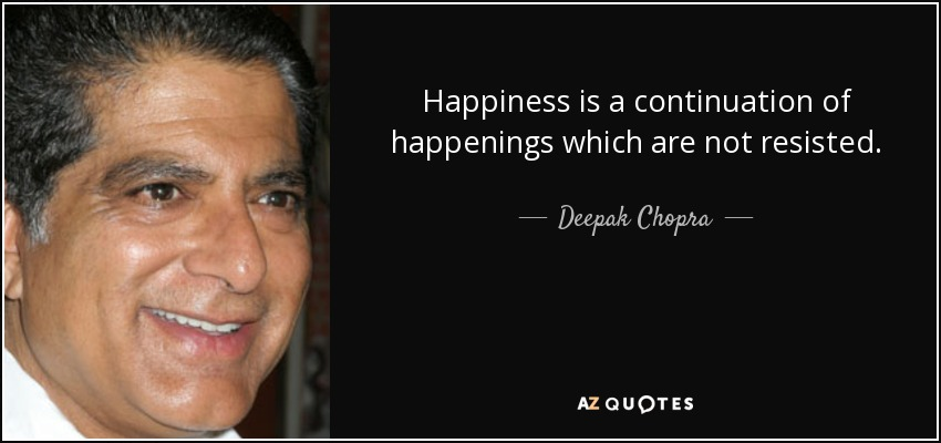 Happiness is a continuation of happenings which are not resisted. - Deepak Chopra