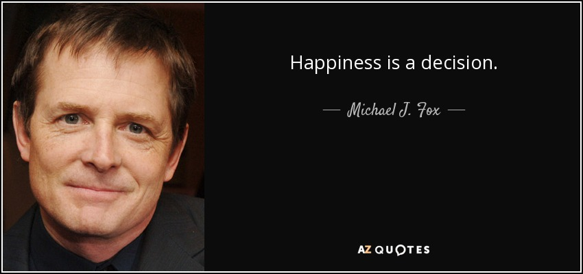 Happiness is a decision. - Michael J. Fox