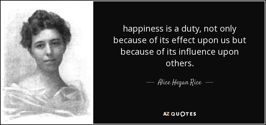 happiness is a duty, not only because of its effect upon us but because of its influence upon others. - Alice Hegan Rice