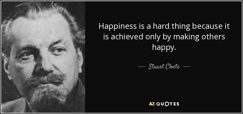 Happiness is a hard thing because it is achieved only by making others happy. - Stuart Cloete