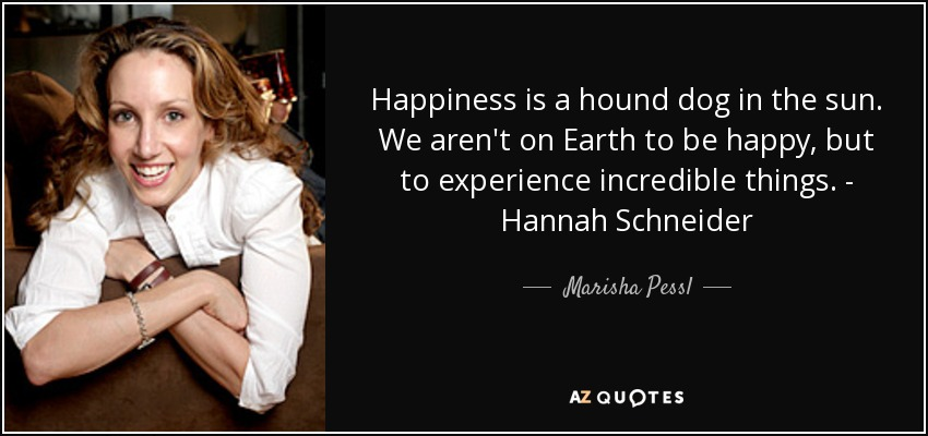 Happiness is a hound dog in the sun. We aren't on Earth to be happy, but to experience incredible things. - Hannah Schneider - Marisha Pessl