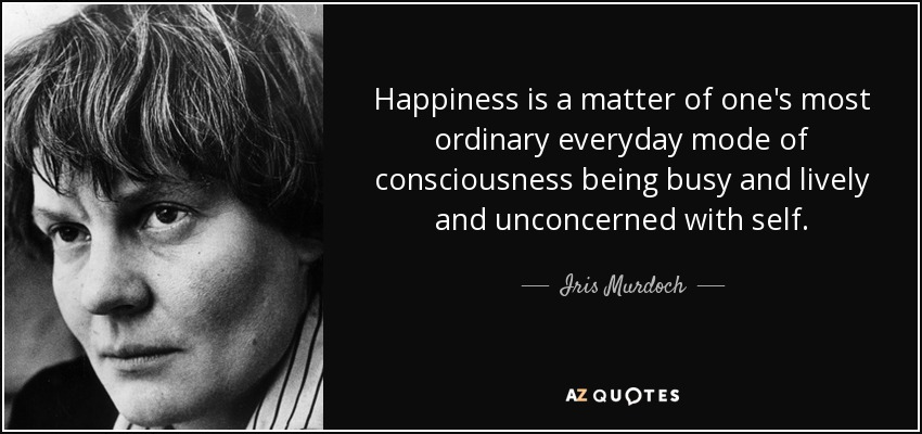 Happiness is a matter of one's most ordinary everyday mode of consciousness being busy and lively and unconcerned with self. - Iris Murdoch