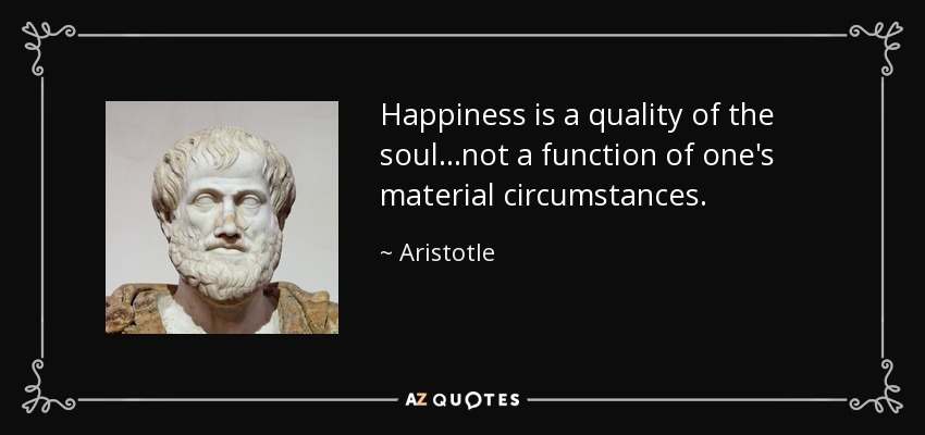 Happiness is a quality of the soul...not a function of one's material circumstances. - Aristotle