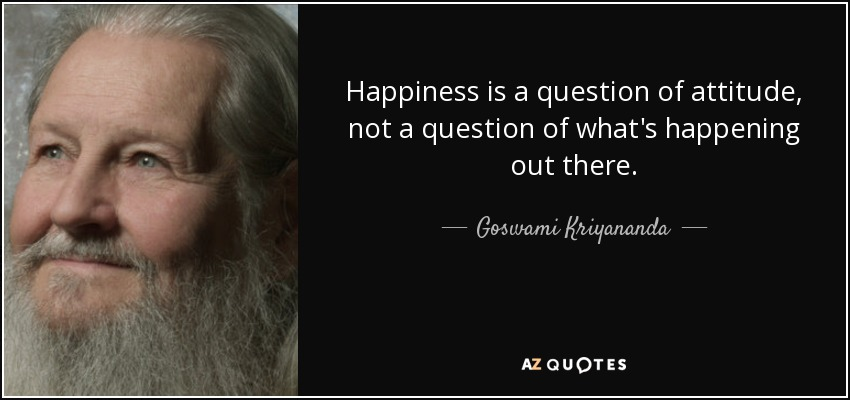 Happiness is a question of attitude, not a question of what's happening out there. - Goswami Kriyananda