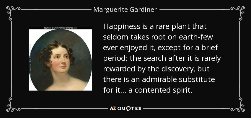 Happiness is a rare plant that seldom takes root on earth-few ever enjoyed it, except for a brief period; the search after it is rarely rewarded by the discovery, but there is an admirable substitute for it... a contented spirit. - Marguerite Gardiner, Countess of Blessington