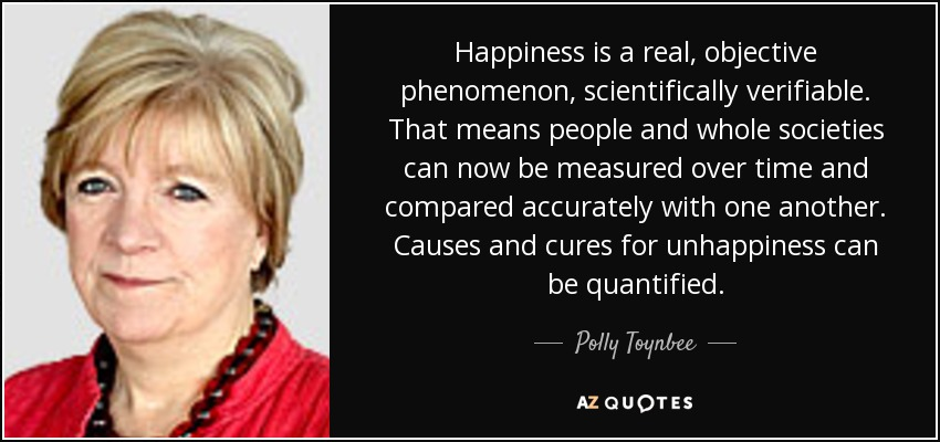 Happiness is a real, objective phenomenon, scientifically verifiable. That means people and whole societies can now be measured over time and compared accurately with one another. Causes and cures for unhappiness can be quantified. - Polly Toynbee