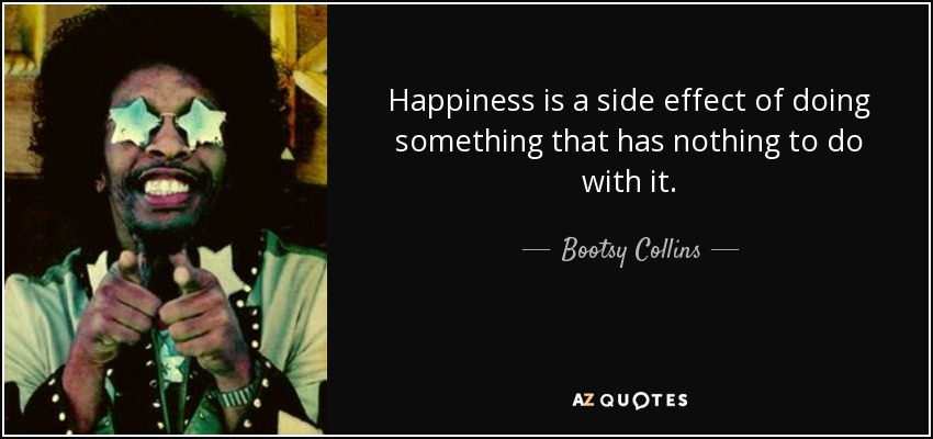 Happiness is a side effect of doing something that has nothing to do with it. - Bootsy Collins