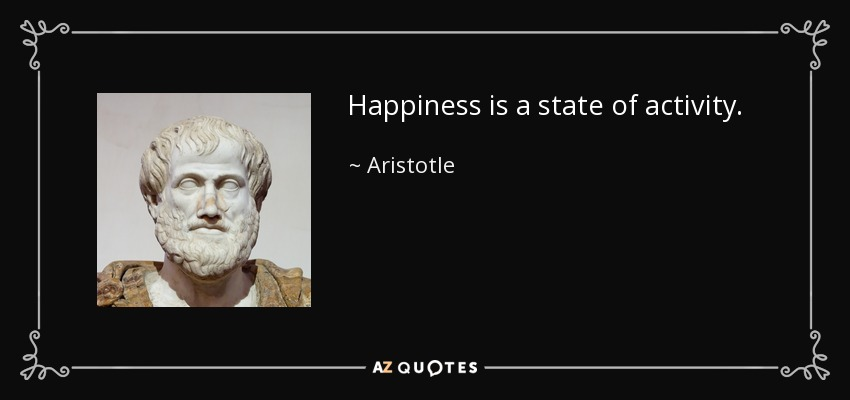 Happiness is a state of activity. - Aristotle