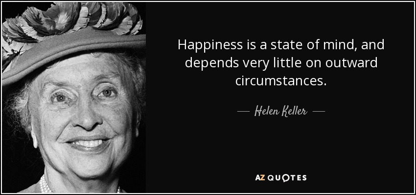 Happiness is a state of mind, and depends very little on outward circumstances. - Helen Keller