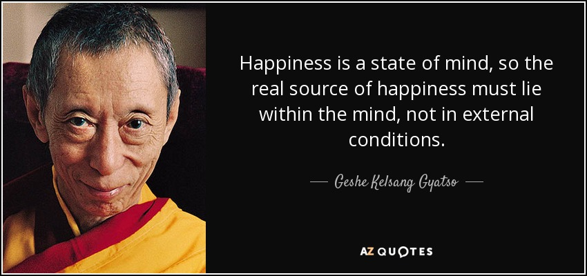 Happiness is a state of mind, so the real source of happiness must lie within the mind, not in external conditions. - Geshe Kelsang Gyatso