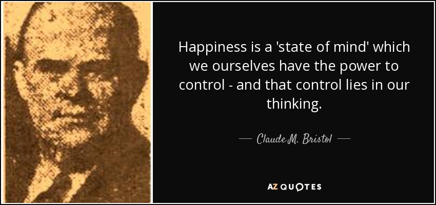 Claude M Bristol Quote Happiness Is A State Of Mind Which We