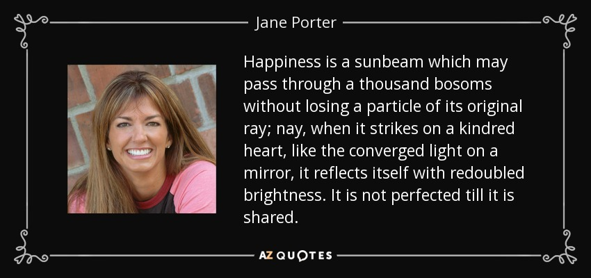 Happiness is a sunbeam which may pass through a thousand bosoms without losing a particle of its original ray; nay, when it strikes on a kindred heart, like the converged light on a mirror, it reflects itself with redoubled brightness. It is not perfected till it is shared. - Jane Porter