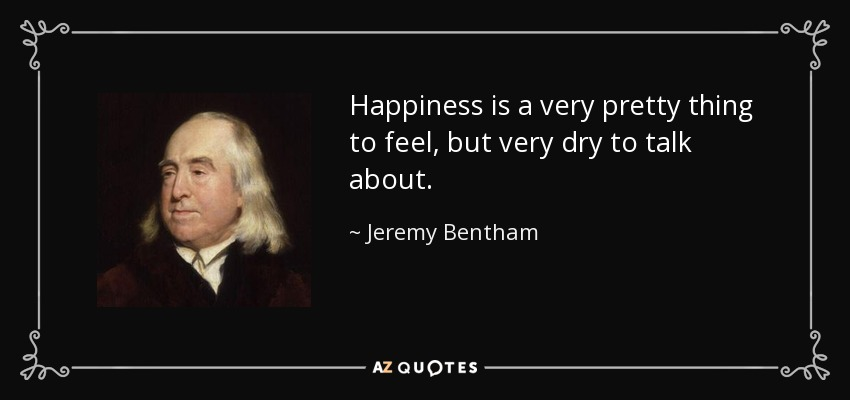 Happiness is a very pretty thing to feel, but very dry to talk about. - Jeremy Bentham