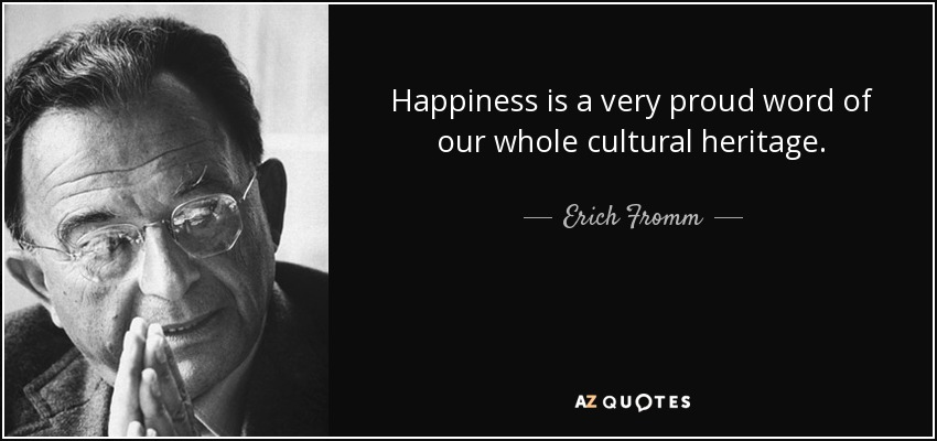 Happiness is a very proud word of our whole cultural heritage. - Erich Fromm