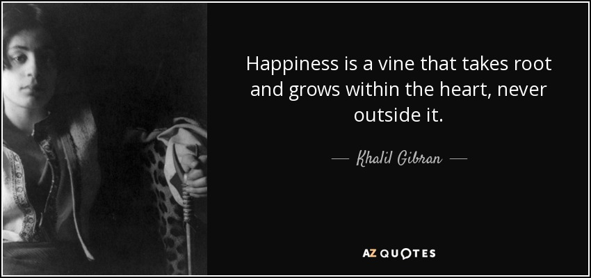 Happiness is a vine that takes root and grows within the heart, never outside it. - Khalil Gibran