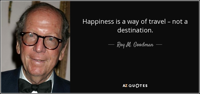 Happiness is a way of travel – not a destination. - Roy M. Goodman