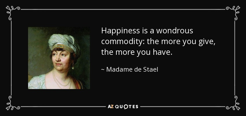 Happiness is a wondrous commodity: the more you give, the more you have. - Madame de Stael