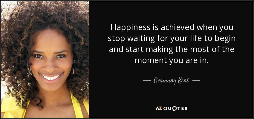 Happiness is achieved when you stop waiting for your life to begin and start making the most of the moment you are in. - Germany Kent