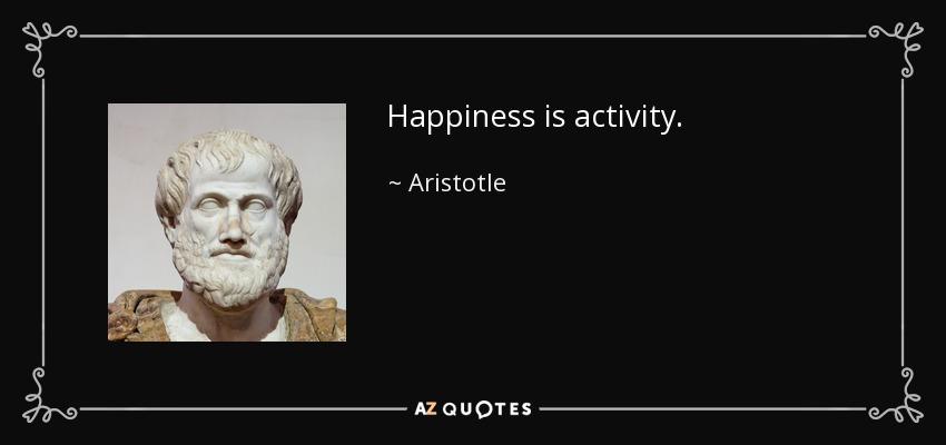 Happiness is activity. - Aristotle