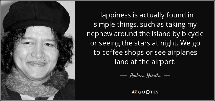 Happiness is actually found in simple things, such as taking my nephew around the island by bicycle or seeing the stars at night. We go to coffee shops or see airplanes land at the airport. - Andrea Hirata