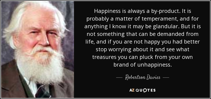 Happiness is always a by-product. It is probably a matter of temperament, and for anything I know it may be glandular. But it is not something that can be demanded from life, and if you are not happy you had better stop worrying about it and see what treasures you can pluck from your own brand of unhappiness. - Robertson Davies