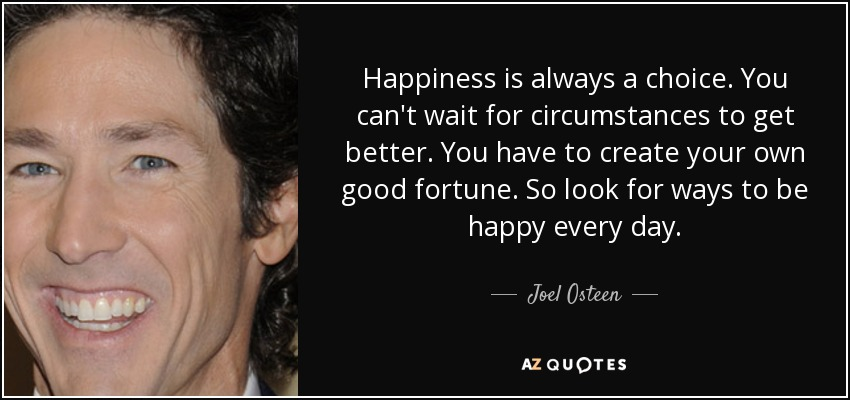 Happiness is always a choice. You can't wait for circumstances to get better. You have to create your own good fortune. So look for ways to be happy every day. - Joel Osteen