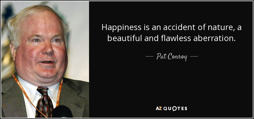Happiness is an accident of nature, a beautiful and flawless aberration. - Pat Conroy