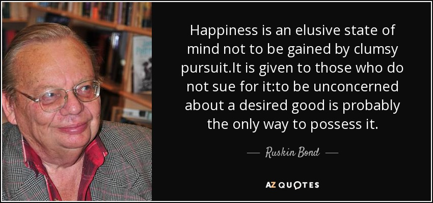 ruskin bond quote happiness is an elusive state of mind not to be