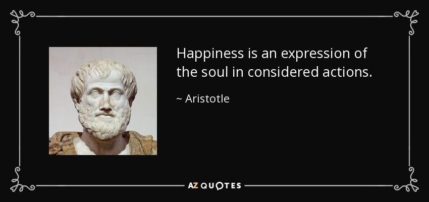 Happiness is an expression of the soul in considered actions. - Aristotle