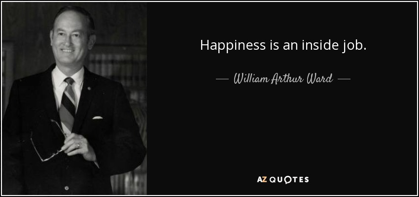 Happiness is an inside job. - William Arthur Ward