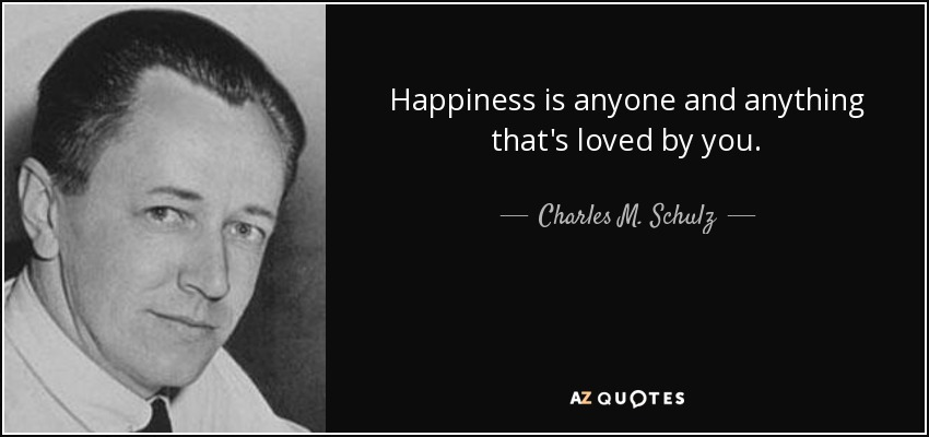 Happiness is anyone and anything that's loved by you. - Charles M. Schulz