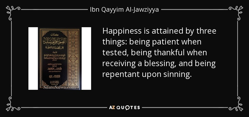 Happiness is attained by three things: being patient when tested, being thankful when receiving a blessing, and being repentant upon sinning. - Ibn Qayyim Al-Jawziyya