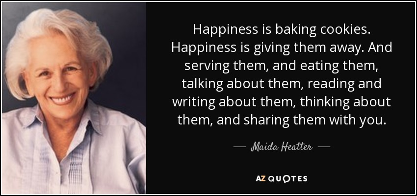 Happiness is baking cookies. Happiness is giving them away. And serving them, and eating them, talking about them, reading and writing about them, thinking about them, and sharing them with you. - Maida Heatter