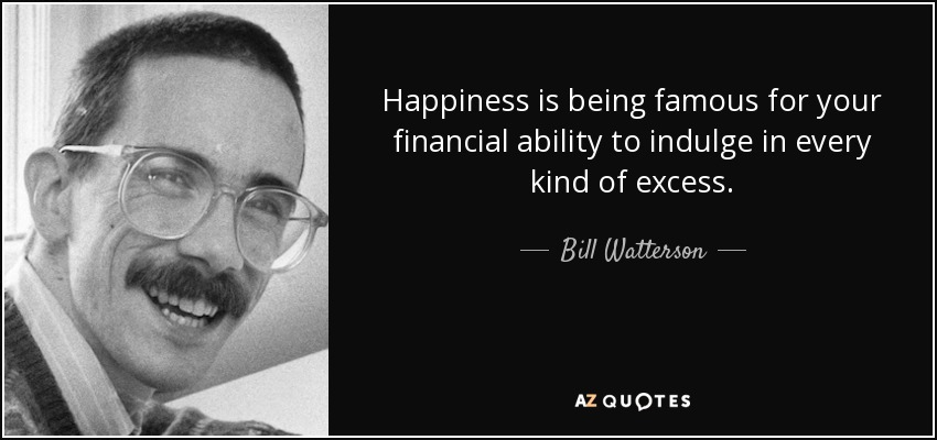 Happiness is being famous for your financial ability to indulge in every kind of excess. - Bill Watterson