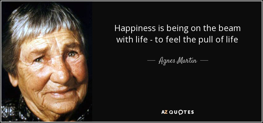 Happiness is being on the beam with life - to feel the pull of life - Agnes Martin