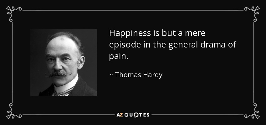 Happiness is but a mere episode in the general drama of pain. - Thomas Hardy