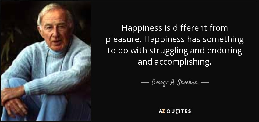 Happiness is different from pleasure. Happiness has something to do with struggling and enduring and accomplishing. - George A. Sheehan