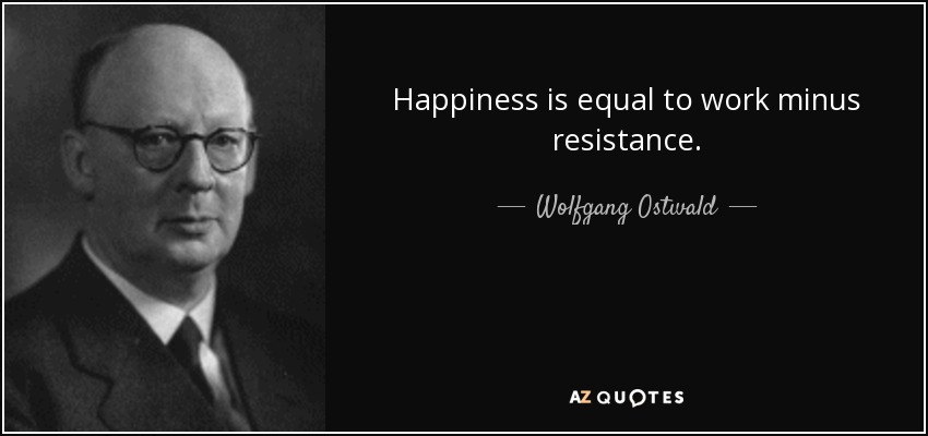 Happiness is equal to work minus resistance. - Wolfgang Ostwald