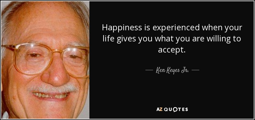 Happiness is experienced when your life gives you what you are willing to accept. - Ken Keyes Jr.
