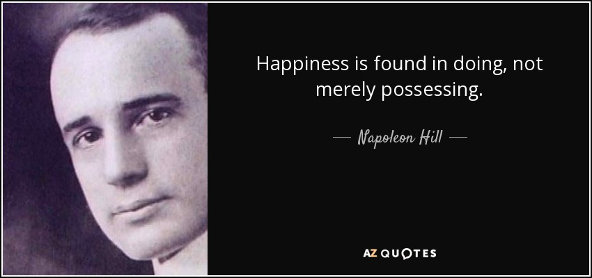 Happiness is found in doing, not merely possessing. - Napoleon Hill