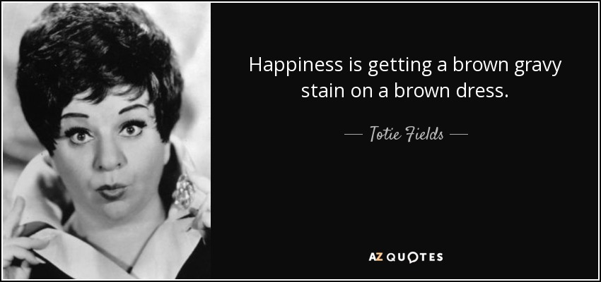 Happiness is getting a brown gravy stain on a brown dress. - Totie Fields
