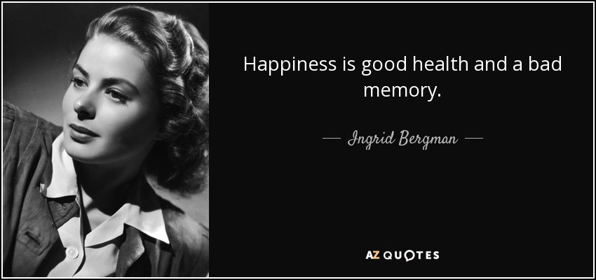 Happiness is good health and a bad memory. - Ingrid Bergman