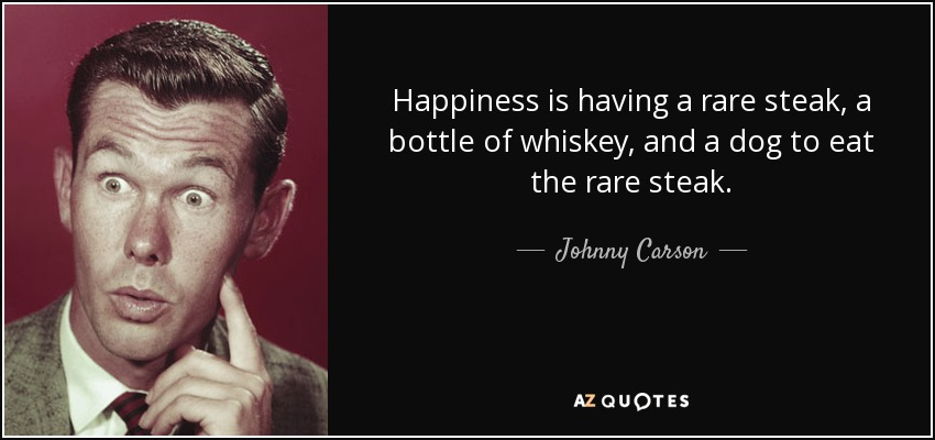 Happiness is having a rare steak, a bottle of whiskey, and a dog to eat the rare steak. - Johnny Carson