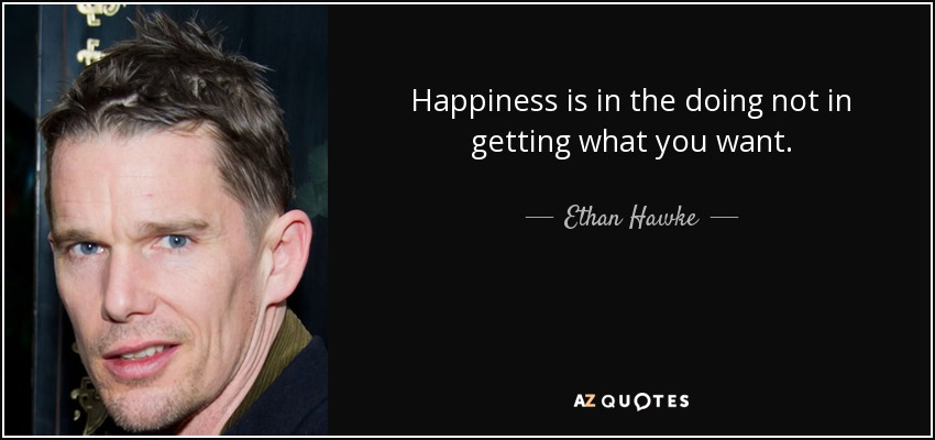 Happiness is in the doing not in getting what you want. - Ethan Hawke