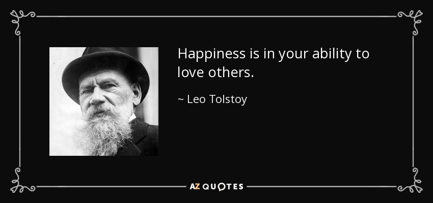 Happiness is in your ability to love others. - Leo Tolstoy
