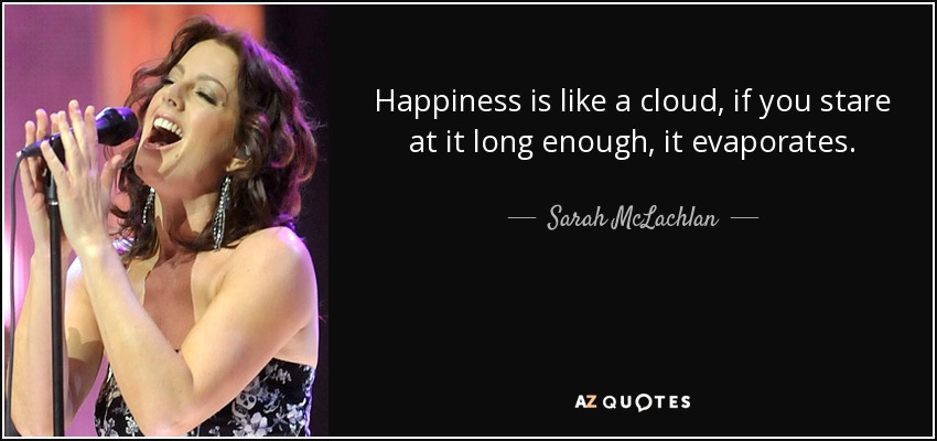 Happiness is like a cloud, if you stare at it long enough, it evaporates. - Sarah McLachlan